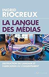 La langue des médias, Destruction du langage et fabrication du consentement, Ingrid Riocreux, Editions L'Artilleur, 233 pages. 20 €.