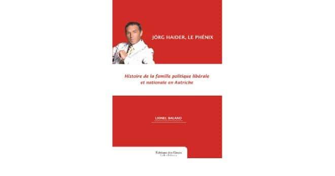 Lionel Baland : Jörg Haider, le phénix. Histoire de la famille politique libérale et nationale en Autriche