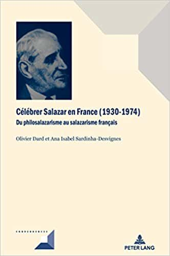 Olivier Dard et Ana Isabel Sardinha-Desvignes, Célébrer Salazar en France (1930 – 1974). Du philosalazarisme au salazarisme français, Bruxelles, Peter Lang, collection «Convergences».