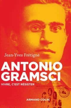 Antonio Gramsci. Vivre, c'est résister de Jean-Yves Frétigné (Armand Colin, 320 pages).