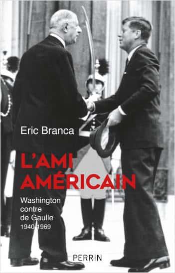 """""""L'ami américain. Washington contre de Gaulle 1940 – 1969"""", Éric Branca (Perrin)."""