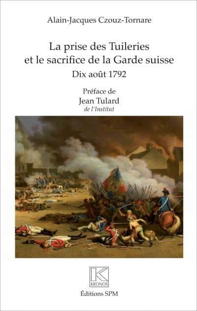 LA PRISE DES TUILERIES ET LE SACRIFICE DE LA GARDE SUISSE Dix août 1792 Alain-Jacques Czouz-Tornare Préface de Jean Tulard de l'Institut (Éditions SPM).