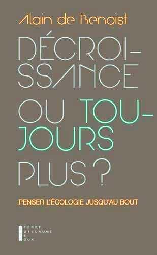 Décroissance ou toujours plus. Penser l'écologie jusqu'au bout de Alain de Benoist (éditions Pierre-Guillaume de Roux).