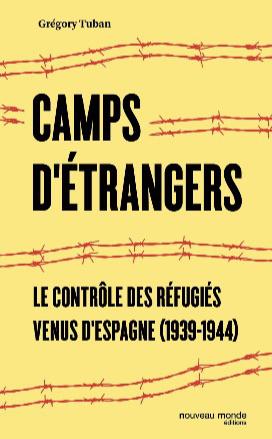 Camps d'étrangers. Le contrôle des réfugiés venus d'Espagne (1939-1944), Grégory Tuban, éditions Nouveau Monde.