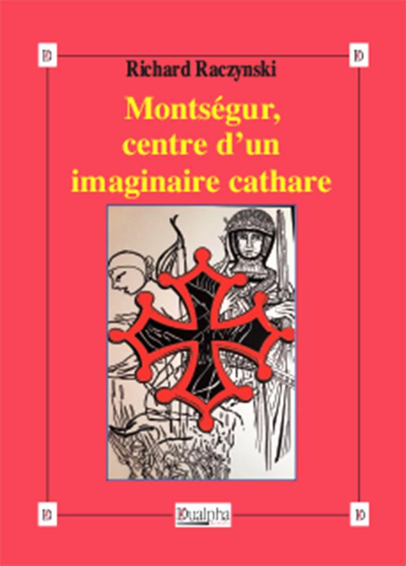 Montségur, centre d'un imaginaire cathare, Richard Raczynski, Éditions Dualpha,