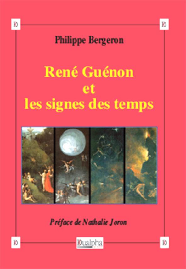 René Guénon et les signes des temps, Philippe Bergeron (Dualpha).